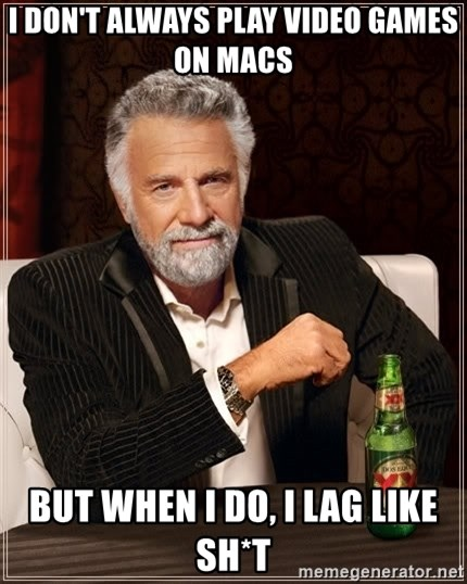 The Most Interesting Man In The World - i don't always play video games on macs but when i do, i lag like sh*t