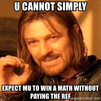 One Does Not Simply - u cannot simply expect mu to win a math without paying the ref