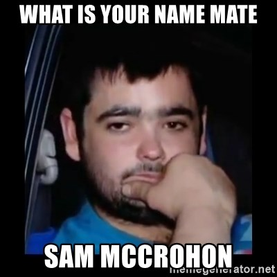 just waiting for a mate - what is your name mate sam mccrohon