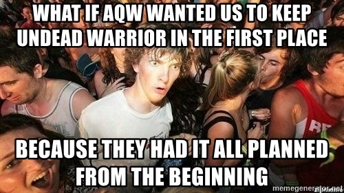 -Sudden Clarity Clarence - what if aqw wanted us to keep undead warrior in the first place because they had it all planned from the beginning