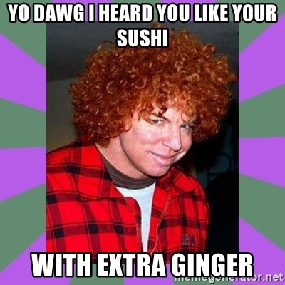 Carrot Top - yo dawg i heard you like your sushi with extra ginger