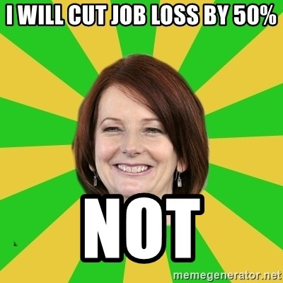 Julia Gillard - I WILL CUT JOB LOSS BY 50% NOT