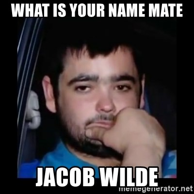 just waiting for a mate - what is your name mate  jacob wilde