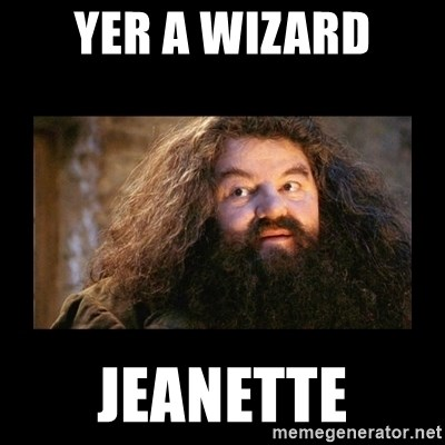 You're a Wizard Harry - yer a wizard jeanette