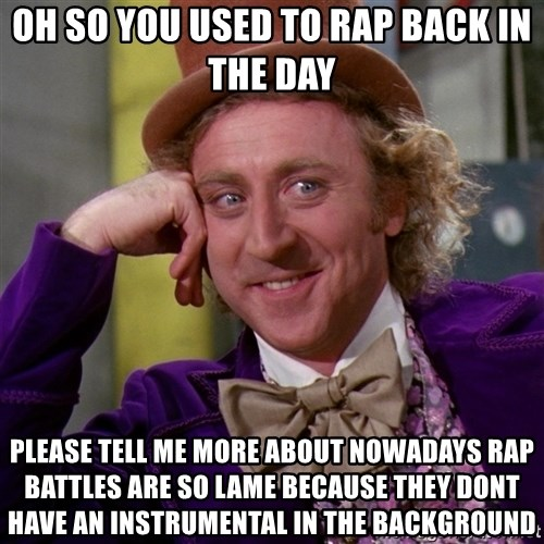 Willy Wonka - oh so you used to rap back in the day please tell me more about nowadays rap battles are so lame because they dont have an instrumental in the background
