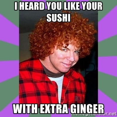 Carrot Top - i heard you like your sushi with extra ginger
