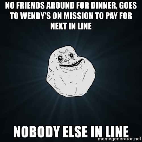 Forever Alone - no friends around for dinner, Goes to wendy's on mission to pay for next in line nobody else in line