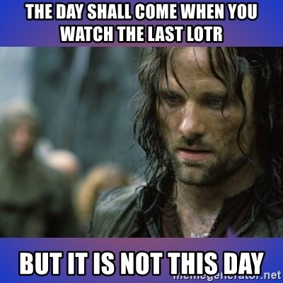 but it is not this day - The day shall come when you watch the last LOTR But it is not this day