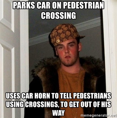 Scumbag Steve - Parks car on pedestrian crossing uses car horn to tell pedestrians using crossings, to get out of his way