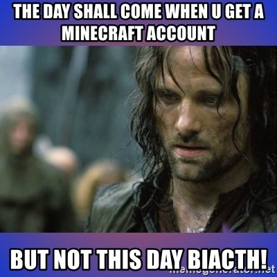 but it is not this day - THE DAY SHALL COME WHEN U GET A MINECRAFT ACCOUNT BUT NOT THIS DAY BIACTH!