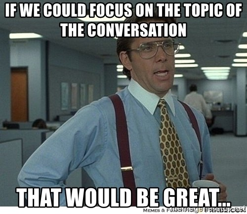 That would be great - if we could focus on the topic of the conversation that would be great...