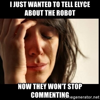 First World Problems - i just wanted to tell elyce about the robot now they won't stop commenting