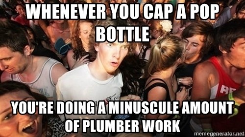 Sudden Realization Ralph - Whenever you cap a pop bottle You're doing a minuscule amount of plumber work