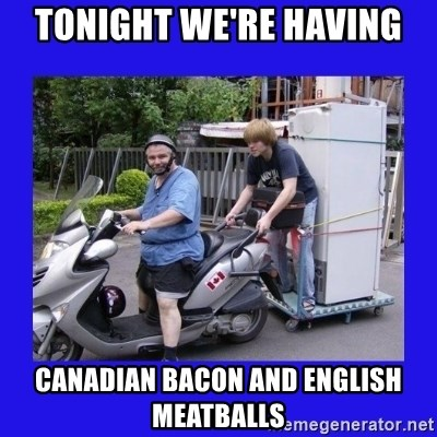 Motorfezzie - Tonight we're having canadian bacon and english meatballs