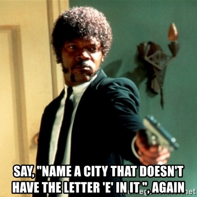"Jules Say What Again -  Say, ""Name a city that doesn't have the letter 'e' in it "", again"