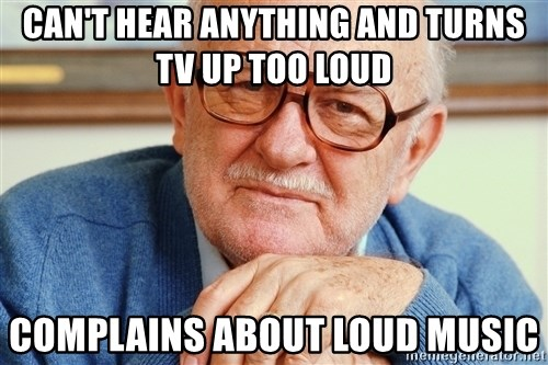 Old Man - can't hear anything and turns tv up too loud complains about loud music