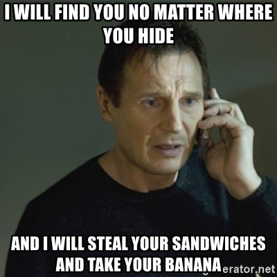 I don't know who you are... - I WILL FIND YOU NO MATTER WHERE YOU HIDE AND I WILL STEAL YOUR SANDWICHES AND TAKE YOUR BANANA