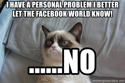 Grumpy cat good - i have a personal problem i better let the facebook world know! ......no