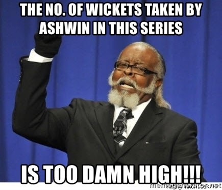 The tolerance is to damn high! - the no. of wickets taken by ashwin in this series  is too damn high!!!