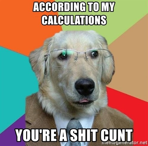 Business Dog - ACCORDING TO MY CALCULATIONS YOU'RE A SHIT CUNT