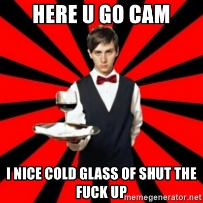 typical_off - HERE U GO CAM I NICE COLD GLASS OF SHUT THE FUCK UP