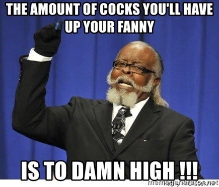 The tolerance is to damn high! - The amount Of cocks you'll have up your fanny Is to damn high !!!