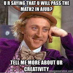 Willy Wonka - u r saying that u will pass the math2 in aiub? tell me more about ur creativity