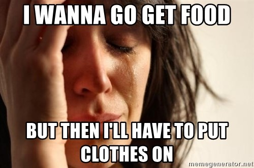 First World Problems - I WANNA GO GET FOOD BUT THEN I'LL HAVE TO PUT CLOTHES ON