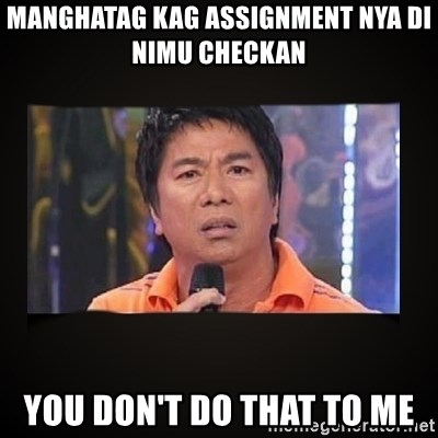 Willie Revillame me - manghatag kag assignment nya di nimu checkan  YOU DOn't DO THAT TO ME