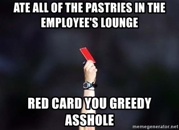 red card asshole - ate all of the pastries in the employee's lounge red card you greedy asshole