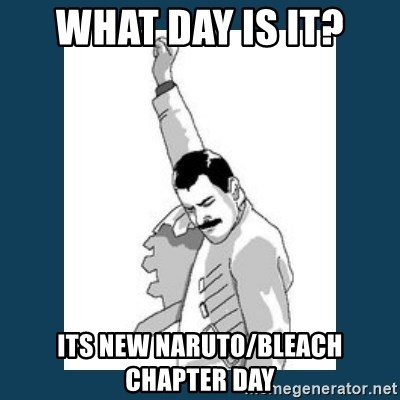 Freddy Mercury - what day is it? Its new naruto/bleach chapter day