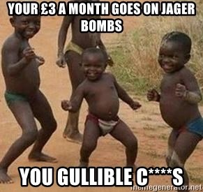 african children dancing - your £3 a month goes on jager bombs you gullible C****s