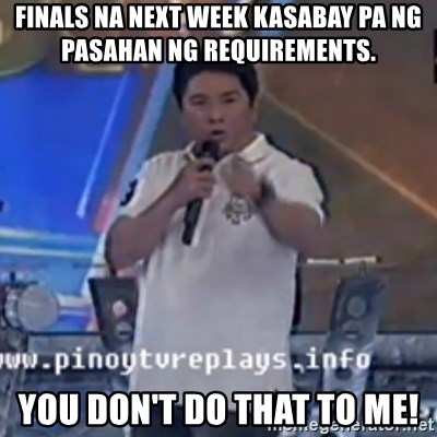 Willie You Don't Do That to Me! - Finals na NEXT WEEK KASABAY PA NG PASAHAN NG REQUIREMENTS. yOU DON'T DO THAT TO ME!