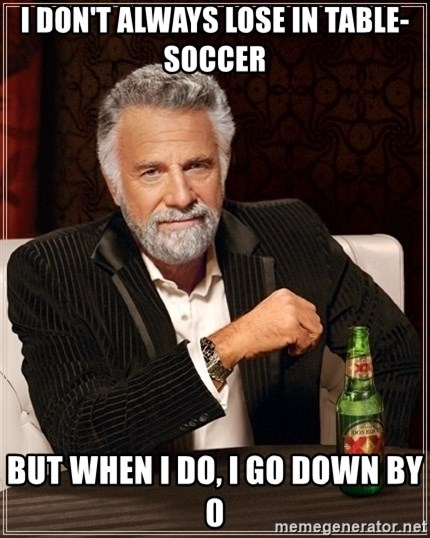 Most Interesting Man - I DON'T ALWAYS LOSE IN TABLE-SOCCER BUT WHEN I DO, I GO DOWN BY 0