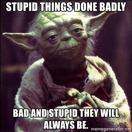 Advice Yoda - Stupid Things done Badly Bad and stupid they will always be.