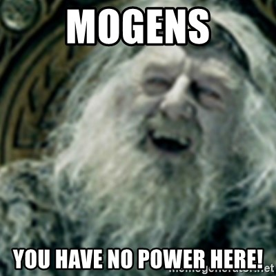 you have no power here - MOGENS YOU HAVE NO POWER HERE!