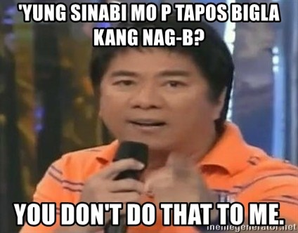 willie revillame you dont do that to me - 'YUNG SINABI MO P TAPOS BIGLA KANG NAG-B? YOU DON'T DO THAT TO ME.