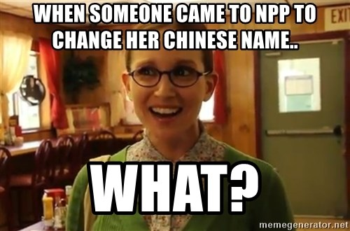 Sexually Oblivious Girl - when someone came to npp to change her chinese name.. what?