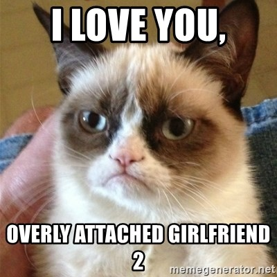 Grumpy Cat  - I LOVE YOU, Overly Attached Girlfriend 2