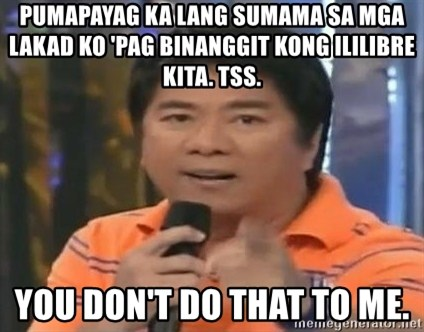 willie revillame you dont do that to me - pumapayag ka lang sumama sa mga lakad ko 'pAG BINANGGIT Kong ililibre kita. TSS.  YOU DON'T DO THAT TO ME.