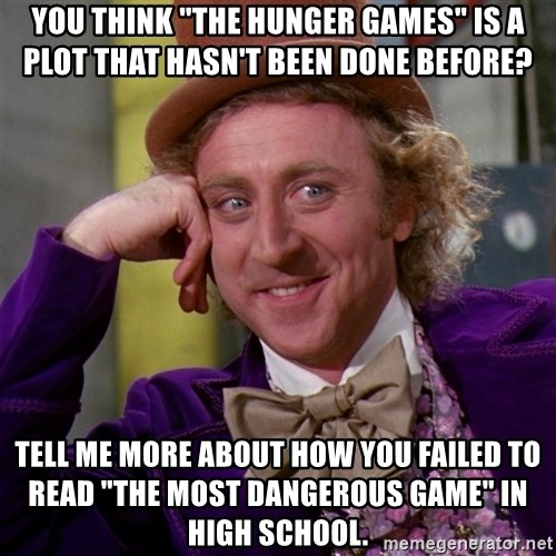 "Willy Wonka - You think ""the Hunger Games"" is a plot that hasn't been done before? Tell me more about how you failed to read ""The MOst Dangerous Game"" in high school."