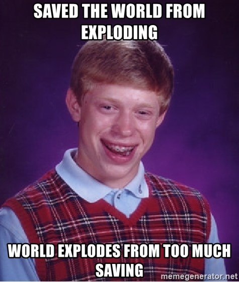 Bad Luck Brian - saved the world from exploding world explodes from too much saving