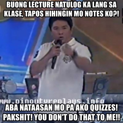 Willie You Don't Do That to Me! - Buong Lecture Natulog ka lang sa klase, tapos hihingin mo notes ko?! Aba nataasan mo pa ako quizzes!       pakshit! you don't do that to me!!