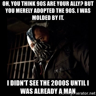 Bane Meme - Oh, you think 90s are your ally? but you merely adopted the 90s. I was molded by it.  i didn't see the 2000s until i was already a man