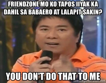 willie revillame you dont do that to me - Friendzone mo ko tapos iiyak ka dahil sa babaero at lalapit sakin? You don't do that to me