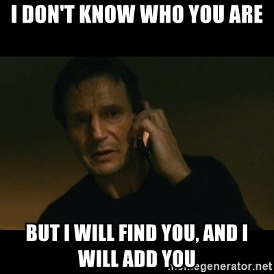 liam neeson taken - I Don't know who you are but i will find you, and i will add you