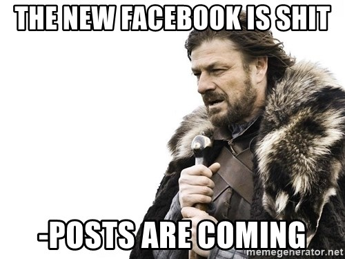 Winter is Coming - THE NEW FACEBOOK IS SHIT -posts are coming