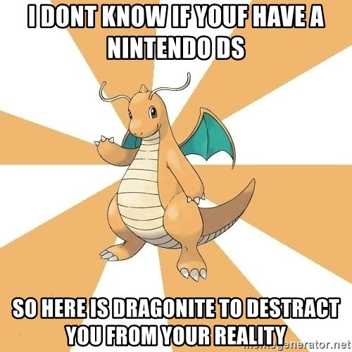 Dragonite Dad - I dont know if youf have a Nintendo DS  So here is Dragonite to destract you from your reality