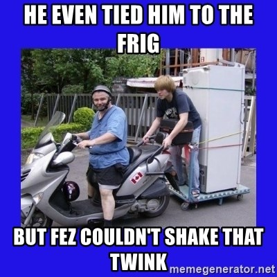 Motorfezzie - He even tied him to the frig But Fez couldn't shake that twink