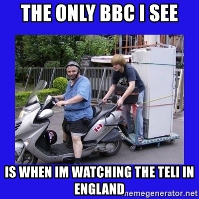 Motorfezzie - The only BBc I see Is when im watching the Teli in england